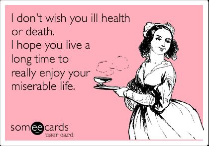 I don't wish you ill healthor death.I hope you live along time toreally enjoy yourmiserable life.