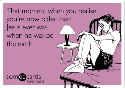 That moment when you realiseyou're now older thanJesus ever waswhen he walkedthe earth