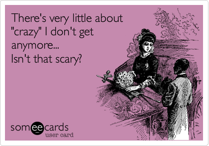 """There's very little about""""crazy"""" I don't getanymore...Isn't that scary?"""