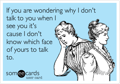 If you are wondering why I don't talk to you when Isee you it'scause I don'tknow which faceof yours to talkto.