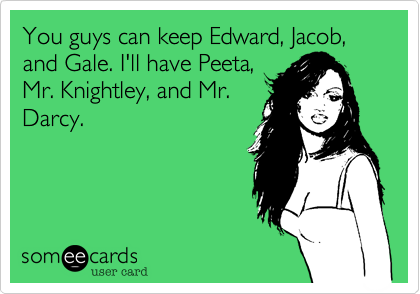 You guys can keep Edward, Jacob, and Gale. I'll have Peeta,Mr. Knightley, and Mr.Darcy.