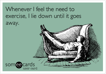 Whenever I feel the need to  exercise, I lie down until it goes away.
