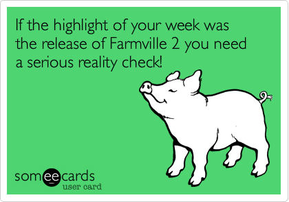 If the highlight of your week was the release of Farmville 2 you need a serious reality check!