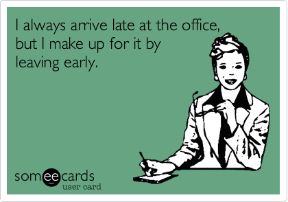 I always arrive late at the office,but I make up for it by leaving early.