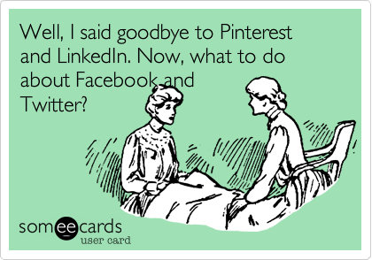 Well, I said goodbye to Pinterest and LinkedIn. Now, what to do about Facebook andTwitter?