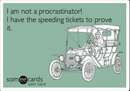 I am not a procrastinator!I have the speeding tickets to prove it.