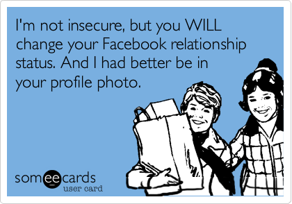 I'm not insecure, but you WILL change your Facebook relationship status. And I had better be inyour profile photo.