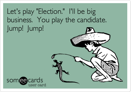 "Let's play ""Election.""  I'll be big business.  You play the candidate.  Jump!  Jump!"