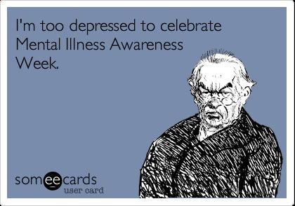 I'm too depressed to celebrate Mental Illness AwarenessWeek.