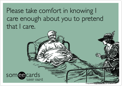 Please take comfort in knowing I care enough about you to pretend that I care.