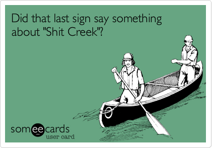 "Did that last sign say something about ""Shit Creek""?"