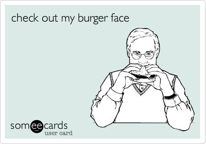 check out my burger face
