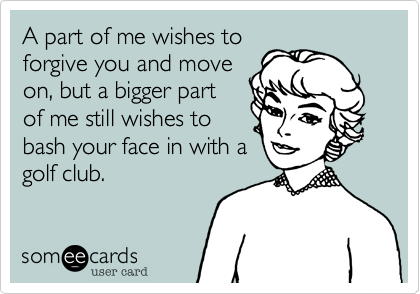 A part of me wishes to forgive you and move on, but a bigger part of me still wishes tobash your face in with agolf club.