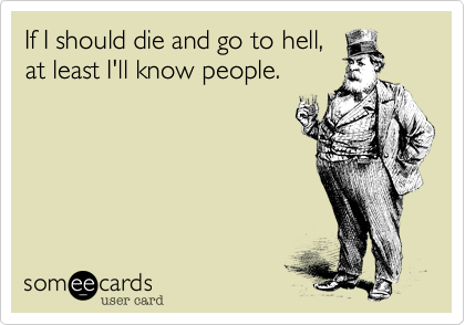 If I should die and go to hell,at least I'll know people.