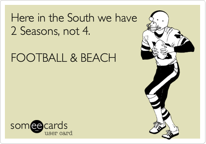 Here in the South we have2 Seasons, not 4.FOOTBALL & BEACH