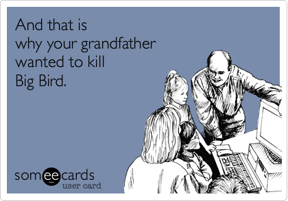 And that iswhy your grandfatherwanted to killBig Bird.