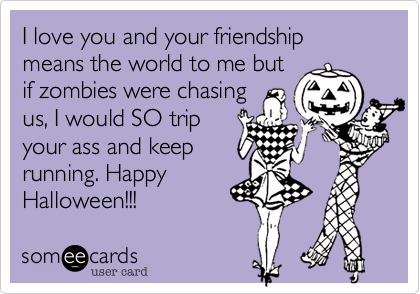 I love you and your friendship means the world to me but