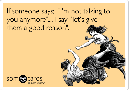 """If someone says;  """"I'm not talking to you anymore"""".... I say, """"let's give them a good reason""""."""