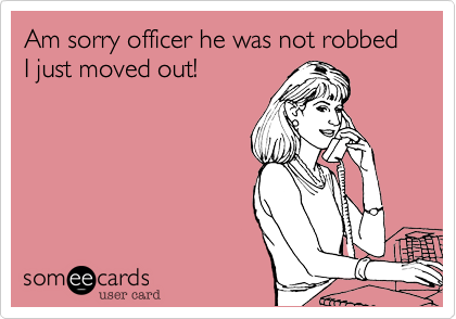 Am sorry officer he was not robbed I just moved out!