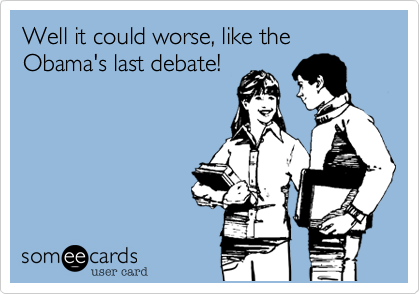Well it could worse, like the Obama's last debate!