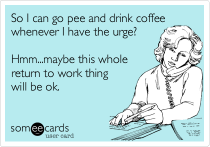 So I can go pee and drink coffee whenever I have the urge?Hmm...maybe this wholereturn to work thing will be ok.