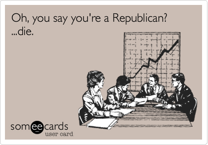 Oh, you say you're a Republican?...die.