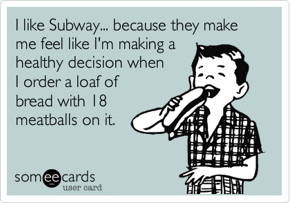 I like Subway... because they make me feel like I'm making a 