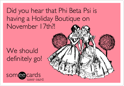 Did you hear that Phi Beta Psi is having a Holiday Boutique on November 17th?!  