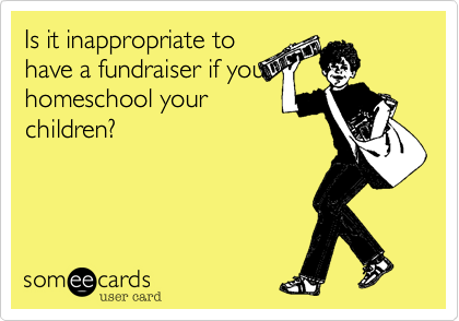 Is it inappropriate tohave a fundraiser if youhomeschool yourchildren?