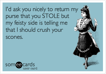 I'd ask you nicely to return mypurse that you STOLE butmy feisty side is telling methat I should crush yourscones.