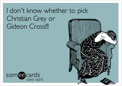 I don't know whether to pick Christian Grey orGideon Cross!!!