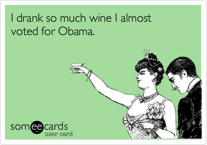 I drank so much wine I almost voted for Obama.