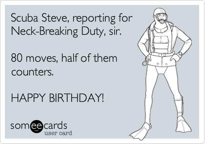 Scuba Steve, reporting forNeck-Breaking Duty, sir.80 moves, half of themcounters.HAPPY BIRTHDAY!