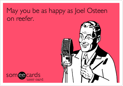 May you be as happy as Joel Osteen on reefer.