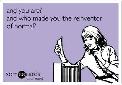 and you are? and who made you the reinventor of normal?