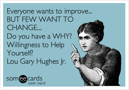 Everyone wants to improve... BUT FEW WANT TOCHANGE....Do you have a WHY?Willingness to HelpYourself? Lou Gary Hughes Jr.