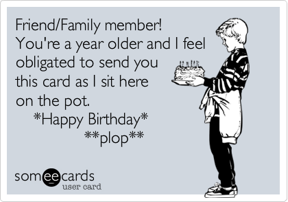 Friend/Family member! You're a year older and I feel obligated to send youthis card as I sit hereon the pot.    *Happy Birthday*               **plop**