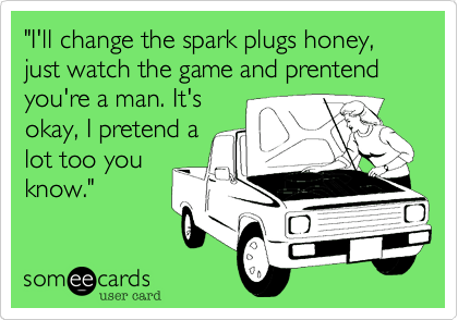 """I'll change the spark plugs honey, just watch the game and prentend you're a man. It's