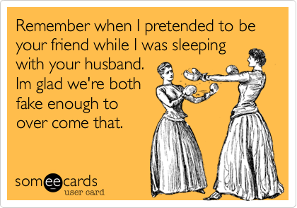 Remember when I pretended to be your friend while I was sleeping
