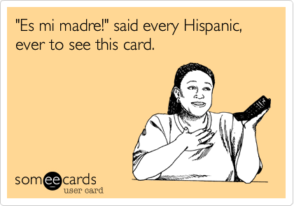"""Es mi madre!"" said every Hispanic, ever to see this card."
