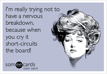 I'm really trying not tohave a nervousbreakdown,because when you cry it short-circuitsthe board!