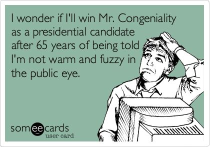 I wonder if I'll win Mr. Congeniality as a presidential candidateafter 65 years of being toldI'm not warm and fuzzy inthe public eye.