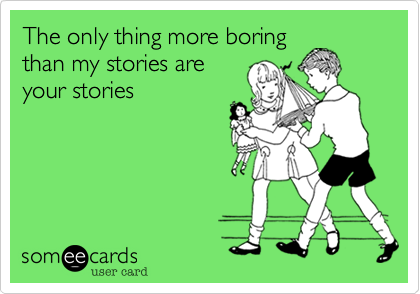 The only thing more boringthan my stories areyour stories