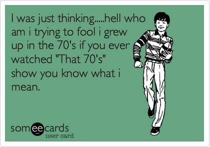 I was just thinking.....hell who