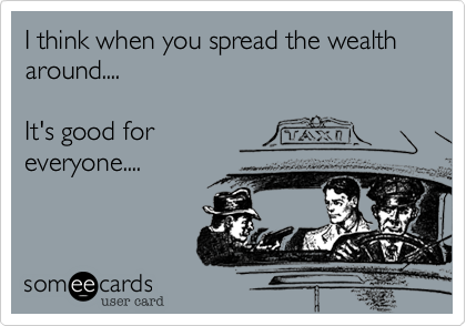 I think when you spread the wealth around....It's good foreveryone....