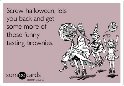 Screw halloween, letsyou back and getsome more of those funnytasting brownies.