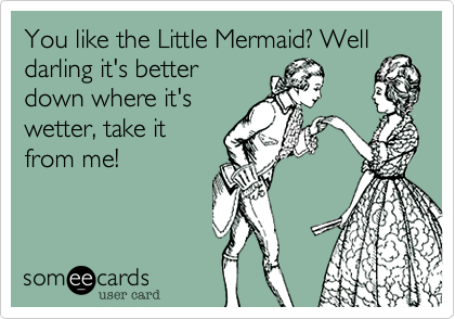You like the Little Mermaid? Welldarling it's betterdown where it'swetter, take itfrom me!