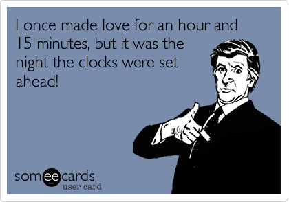 I once made love for an hour and 15 minutes, but it was thenight the clocks were setahead!
