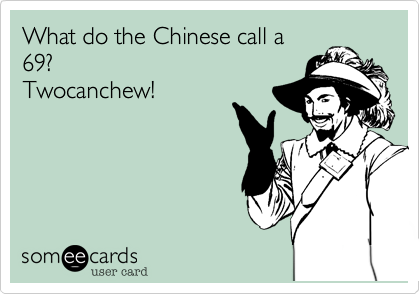 What do the Chinese call a69? Twocanchew!