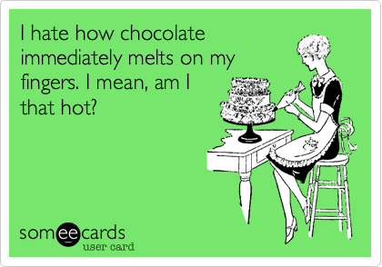 I hate how chocolateimmediately melts on myfingers. I mean, am Ithat hot?